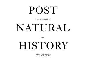 Post Natural History — Archeology of the Future  —